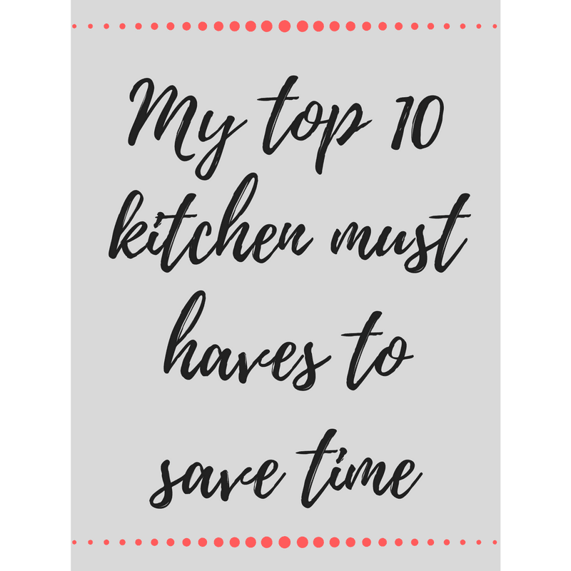 my top 10 kitchen must haves to save time