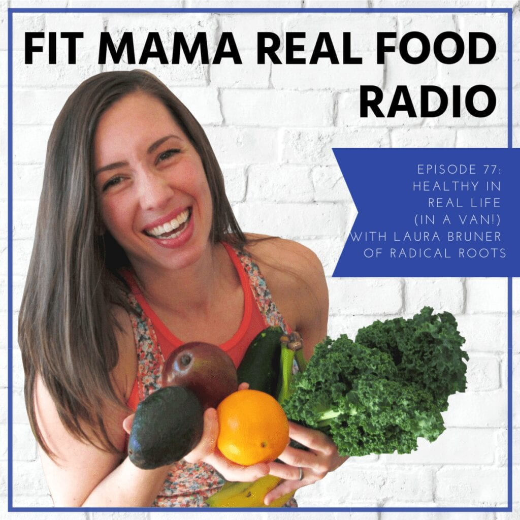 Healthy in real life (in a van!) with Laura Bruner of Radical Roots   Fit Mama Real Food Radio #77