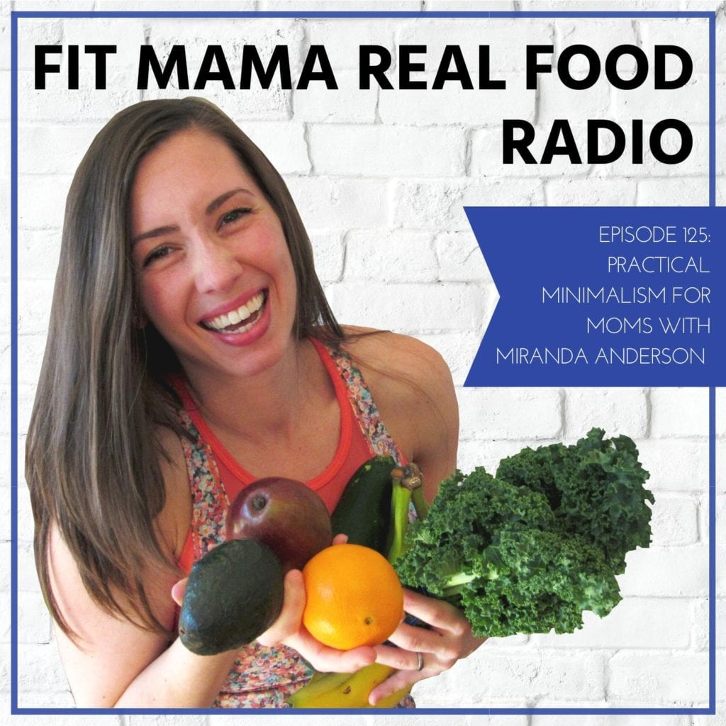 Practical Minimalism For Moms With Miranda Anderson - #125 Fit Mama Real Food Radio