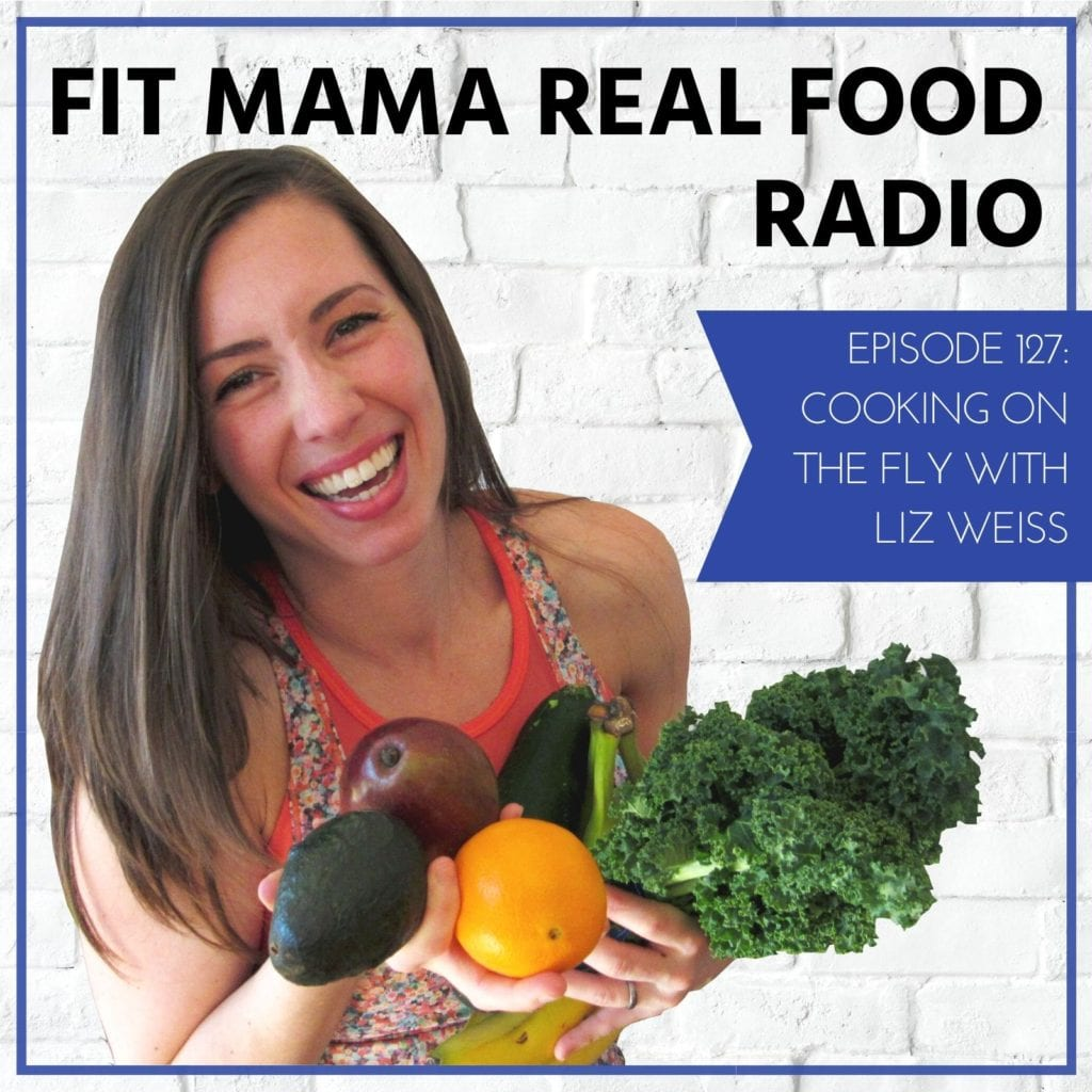 Cooking on the Fly with Liz Weiss - #127 Fit Mama Real Food Radio