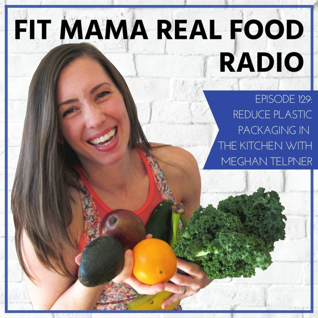Reduce Plastic Packaging in the Kitchen with Meghan Telpner - #129 Fit Mama Real Food Radio