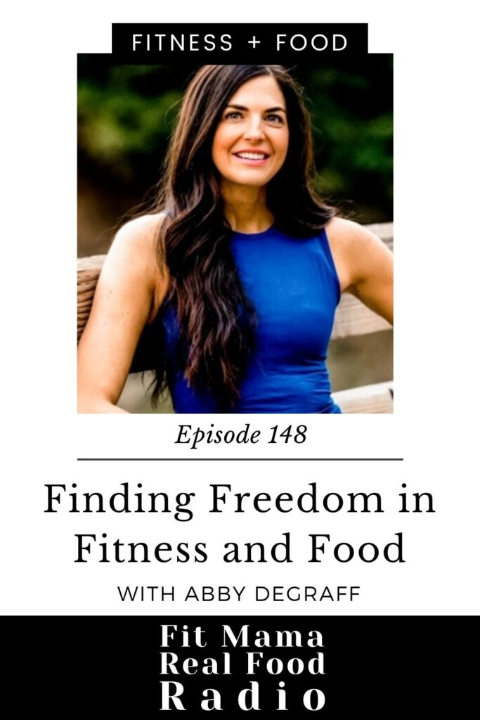 Finding Freedom in Fitness and Food with Abby DeGraff #148 Fit Mama Real Food Radio